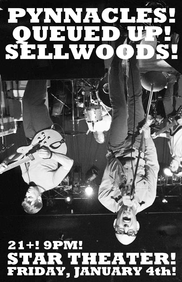 The Pynnacles! Queued Up! The Sellwoods! 21+! 9 PM! Star Theater! January 4th!